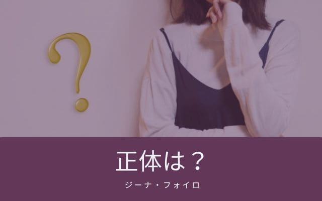 """""""ジーナ・フォイロ""""の正体とは?"""