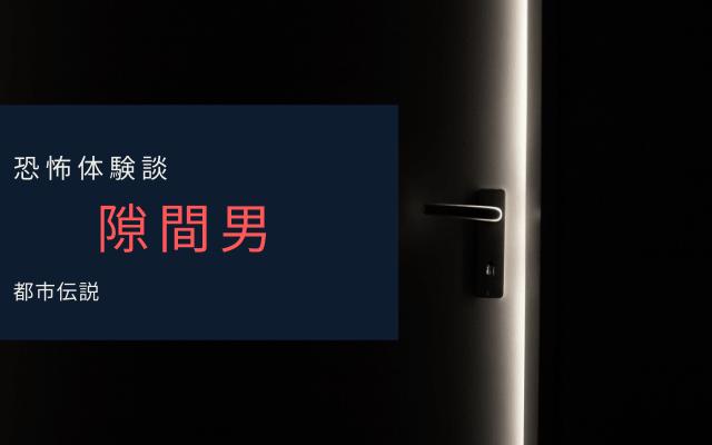 【恐怖体験談】隙間男